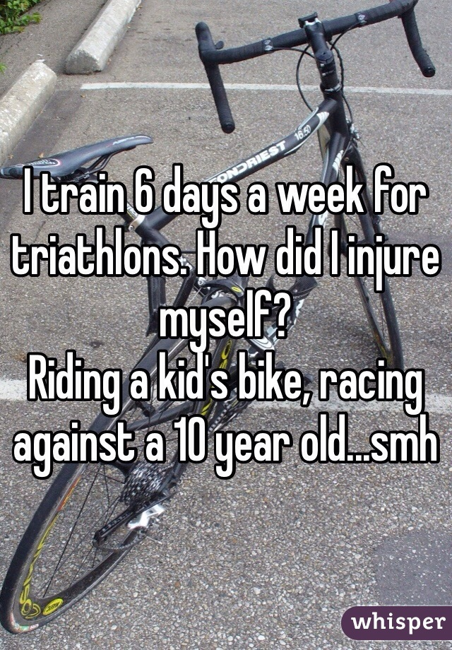I train 6 days a week for triathlons. How did I injure myself?  Riding a kid's bike, racing against a 10 year old...smh