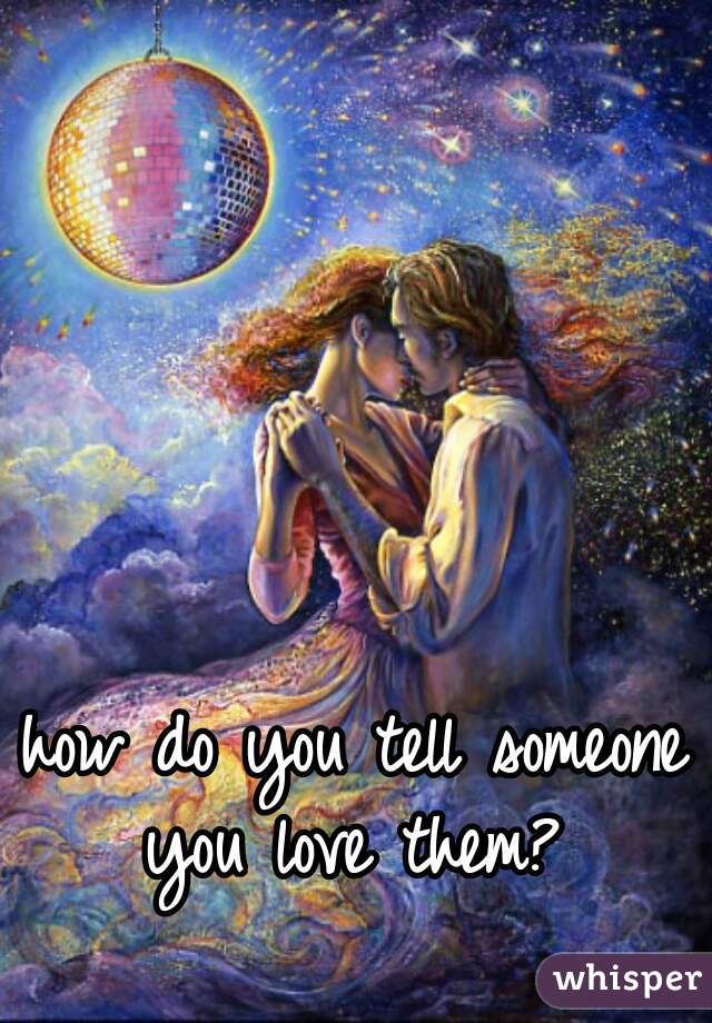 how do you tell someone you love them?