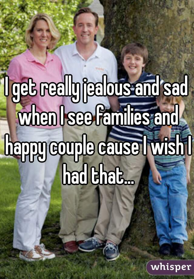 I get really jealous and sad when I see families and happy couple cause I wish I had that...