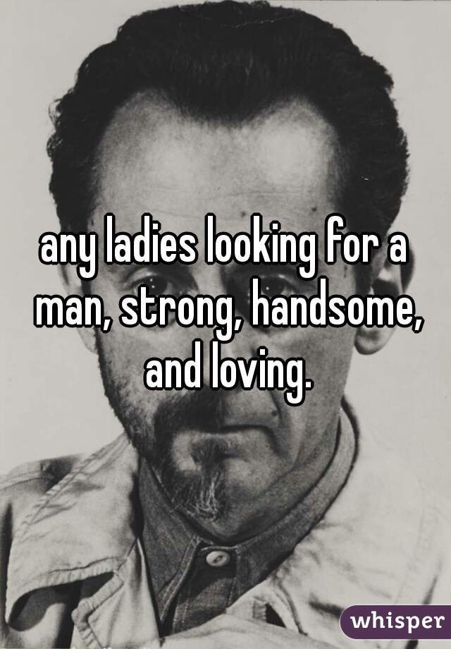 any ladies looking for a man, strong, handsome, and loving.