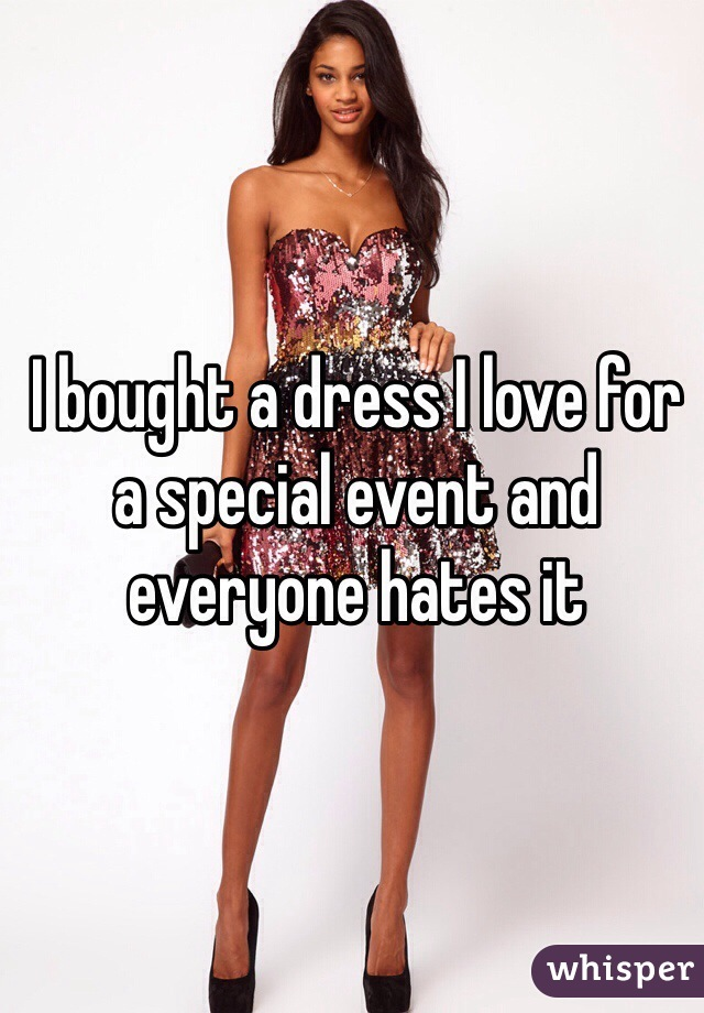 I bought a dress I love for a special event and everyone hates it