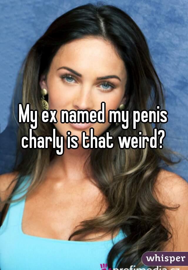 My ex named my penis charly is that weird?