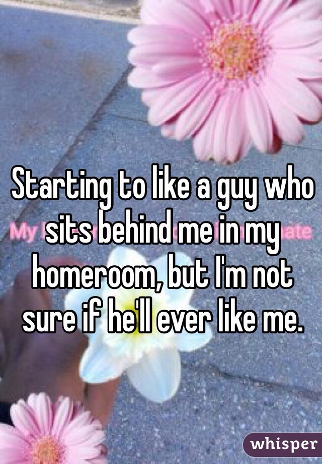 Starting to like a guy who sits behind me in my homeroom, but I'm not sure if he'll ever like me.