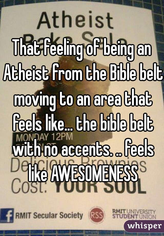 That feeling of being an Atheist from the Bible belt moving to an area that feels like... the bible belt with no accents. .. feels like AWESOMENESS