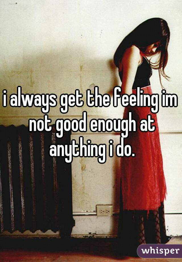 i always get the feeling im not good enough at anything i do.