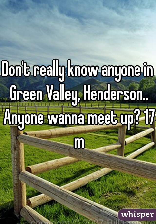 Don't really know anyone in Green Valley, Henderson.. Anyone wanna meet up? 17 m