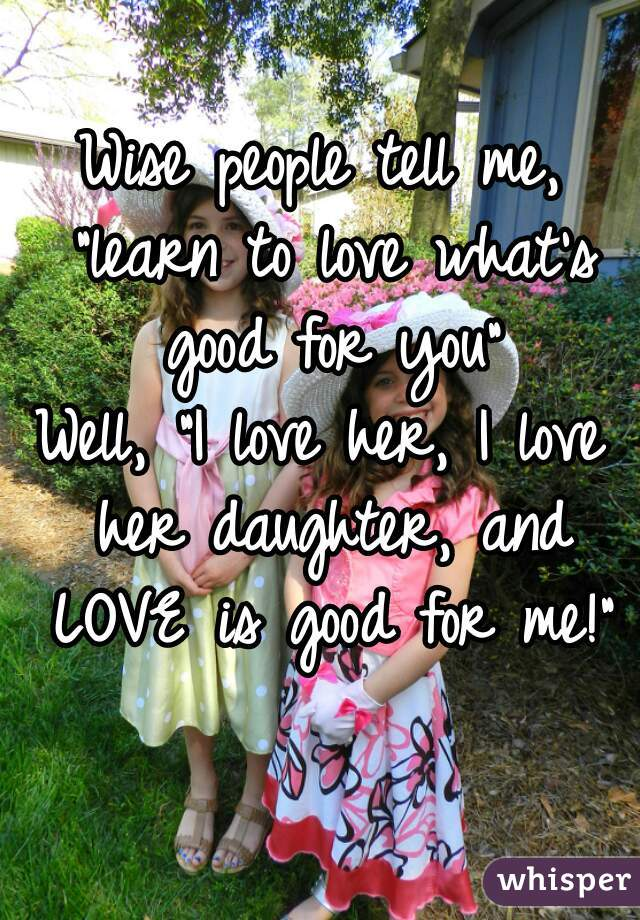 """Wise people tell me, """"learn to love what's good for you""""  Well, """"I love her, I love her daughter, and LOVE is good for me!"""""""