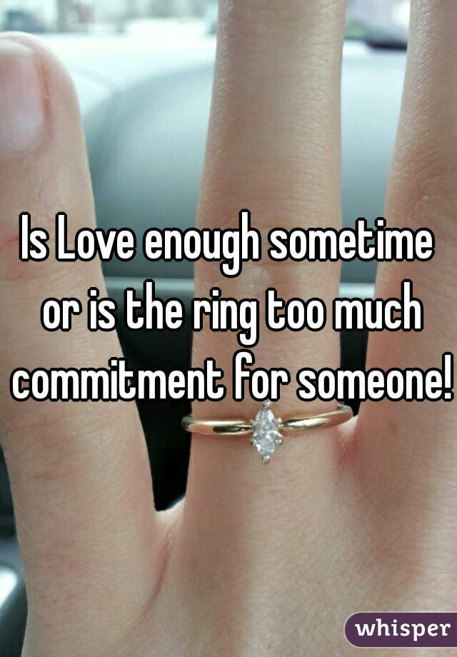 Is Love enough sometime or is the ring too much commitment for someone!