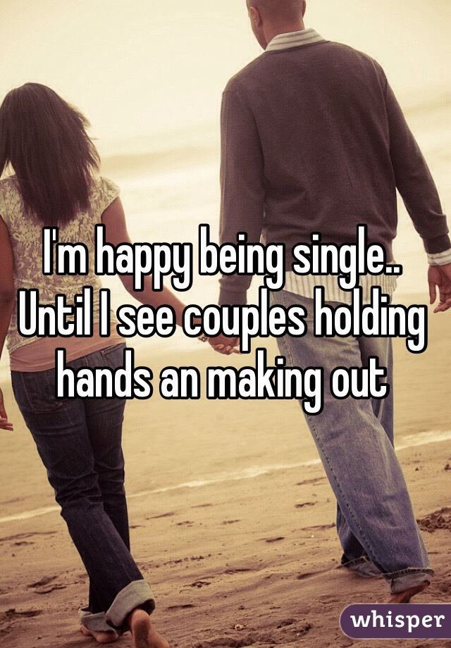 I'm happy being single.. Until I see couples holding hands an making out