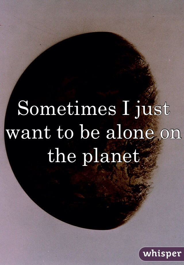 Sometimes I just want to be alone on the planet
