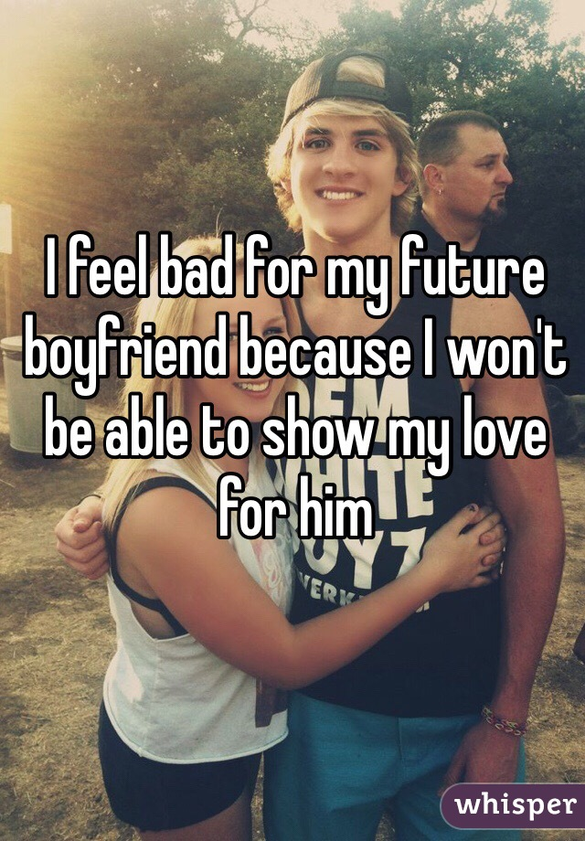 I feel bad for my future boyfriend because I won't be able to show my love for him