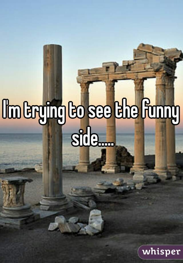 I'm trying to see the funny side.....