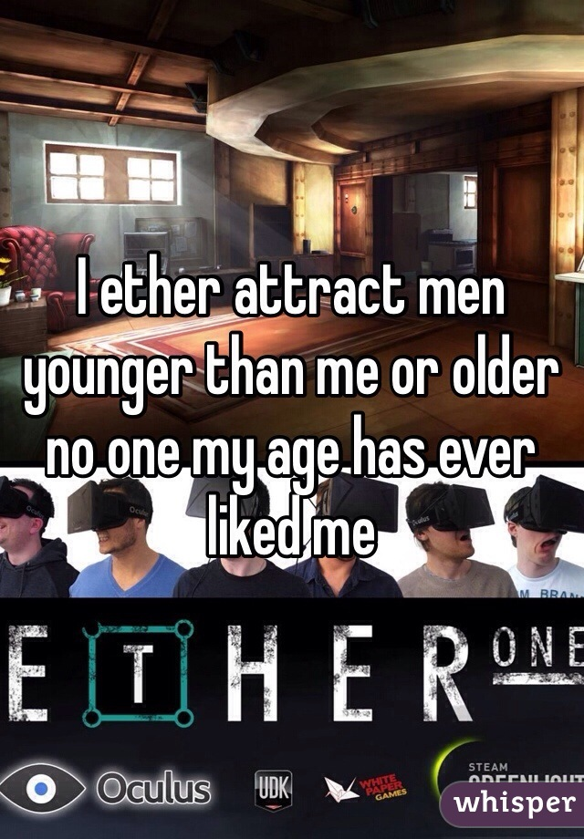 I ether attract men younger than me or older no one my age has ever liked me