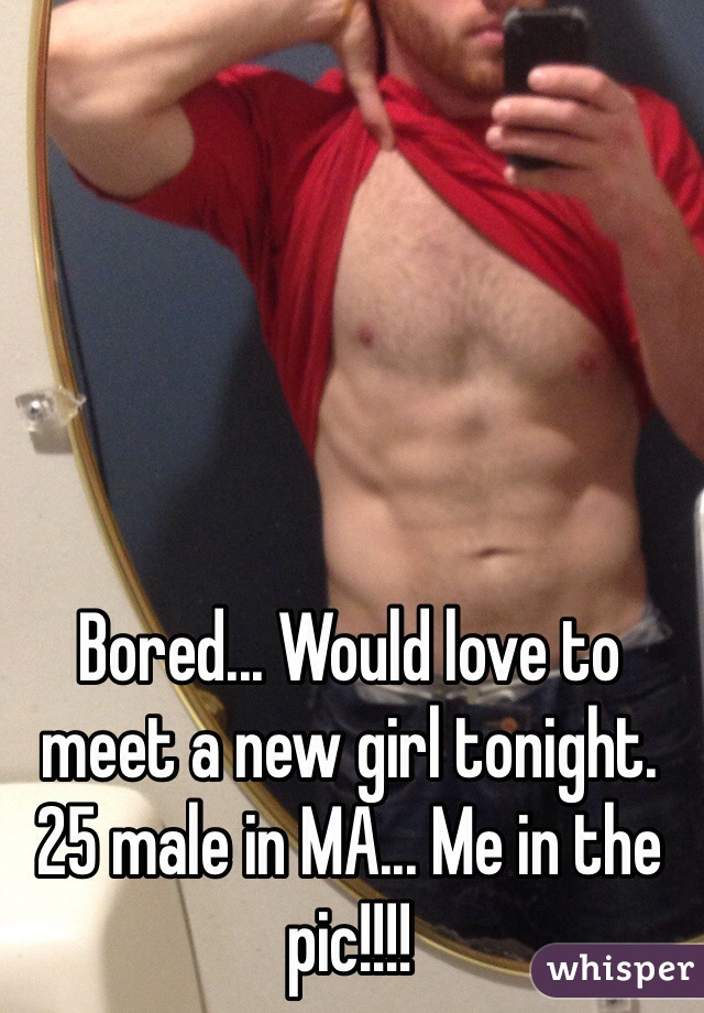 Bored... Would love to meet a new girl tonight. 25 male in MA... Me in the pic!!!!