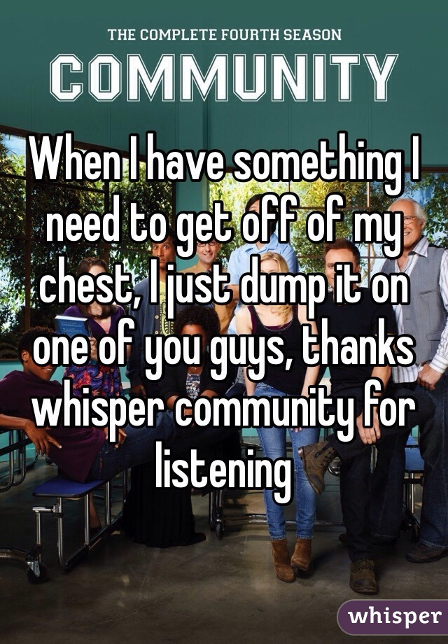 When I have something I need to get off of my chest, I just dump it on one of you guys, thanks whisper community for listening
