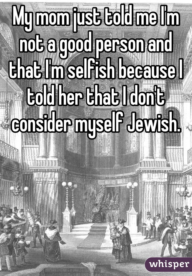 My mom just told me I'm not a good person and that I'm selfish because I told her that I don't consider myself Jewish.