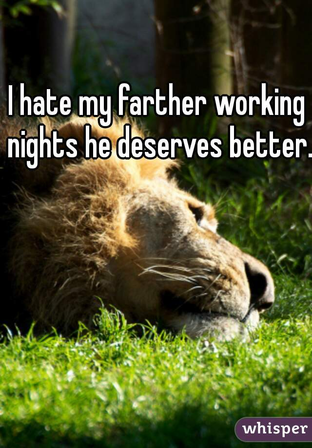I hate my farther working nights he deserves better.