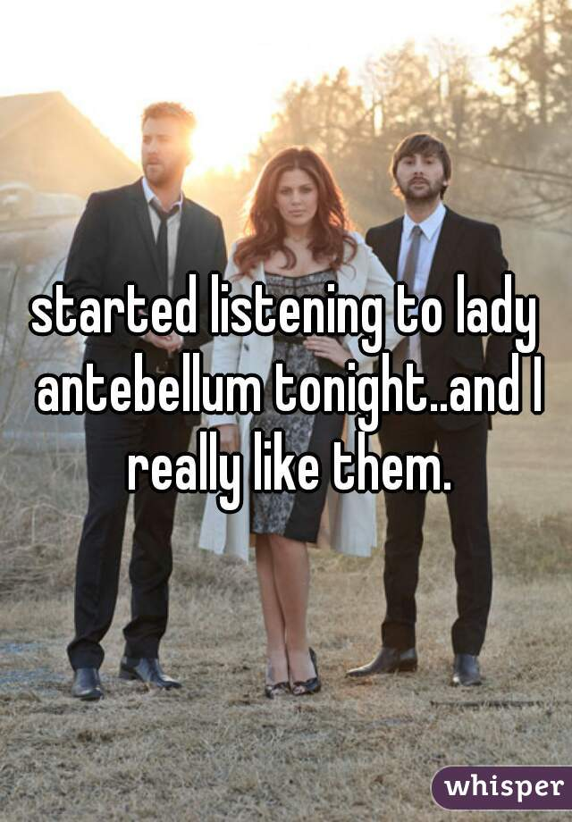 started listening to lady antebellum tonight..and I really like them.