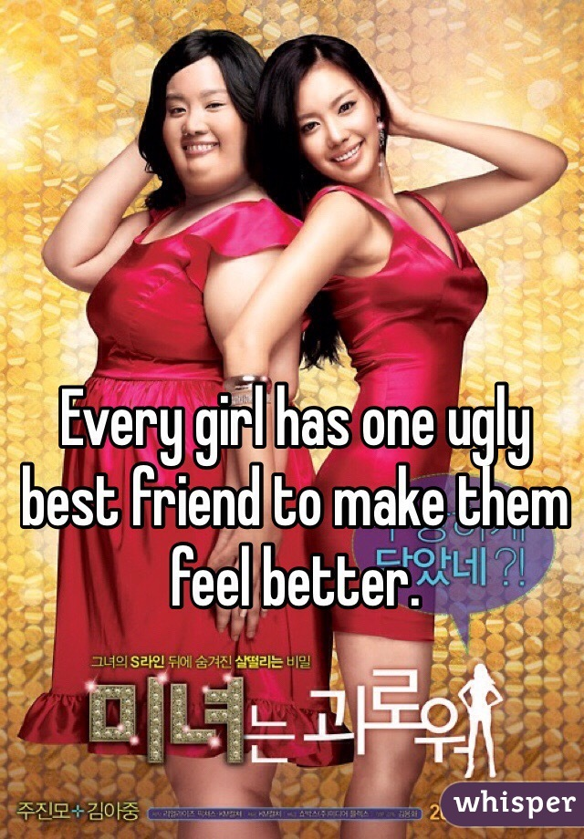 Every girl has one ugly best friend to make them feel better.