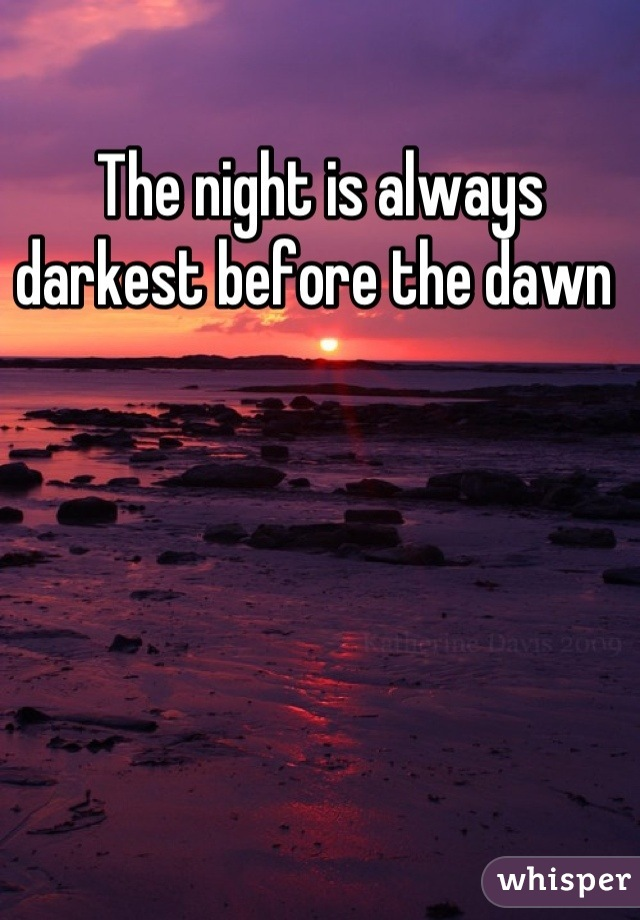 The night is always darkest before the dawn