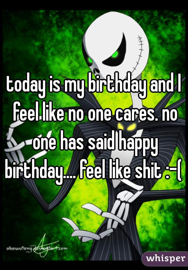 today is my birthday and I feel like no one cares. no one has said happy birthday.... feel like shit :-(
