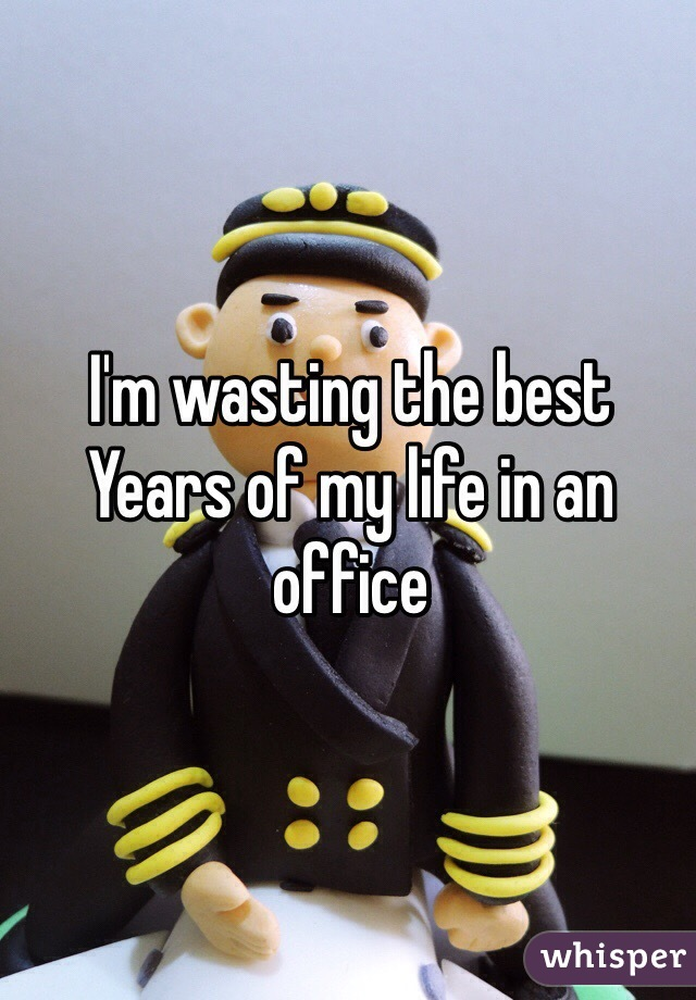 I'm wasting the best Years of my life in an office