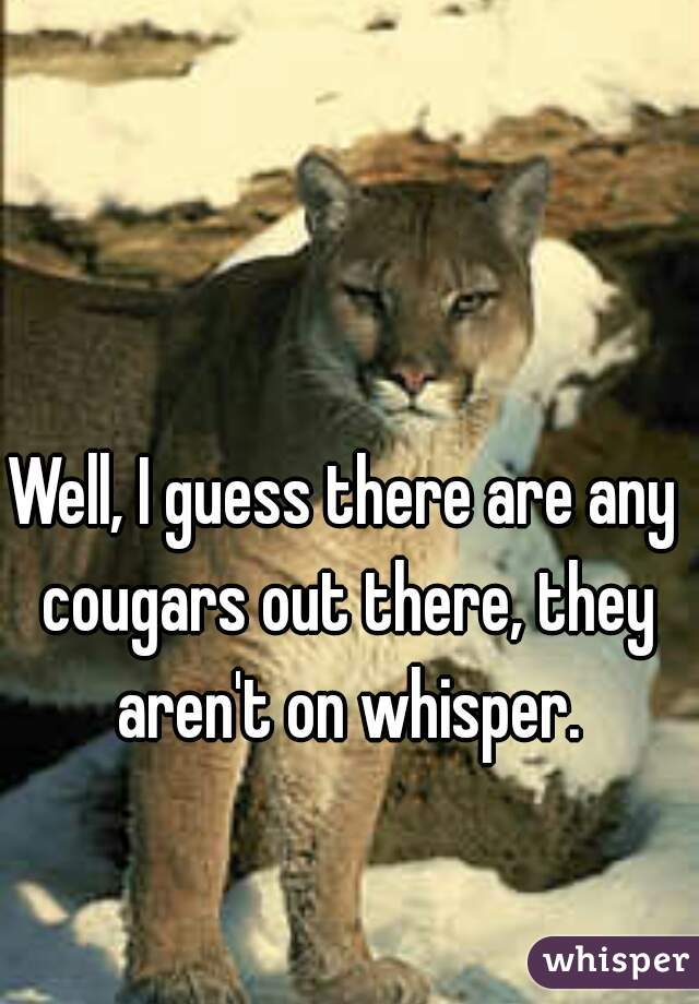 Well, I guess there are any cougars out there, they aren't on whisper.