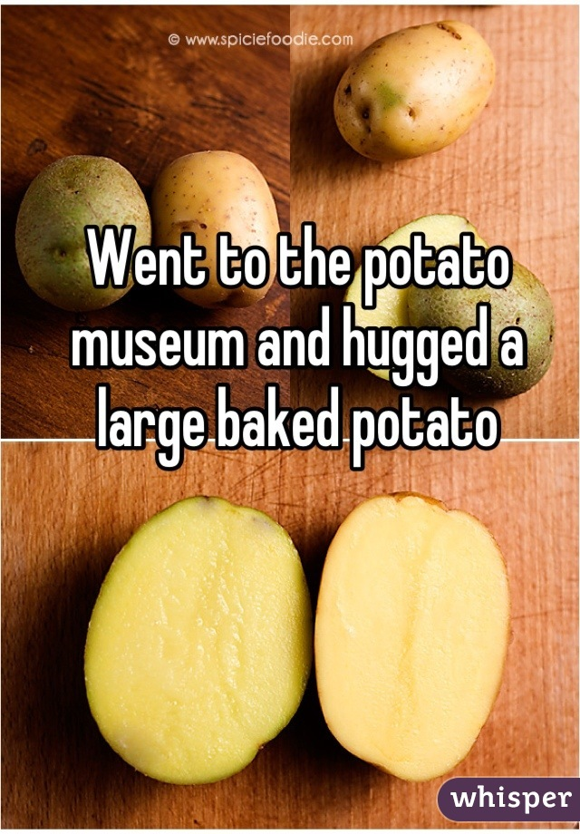 Went to the potato museum and hugged a large baked potato