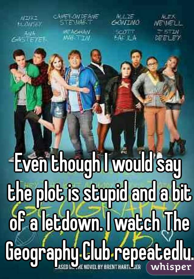 Even though I would say the plot is stupid and a bit of a letdown. I watch The Geography Club repeatedly.
