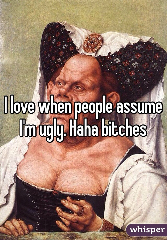 I love when people assume I'm ugly. Haha bitches