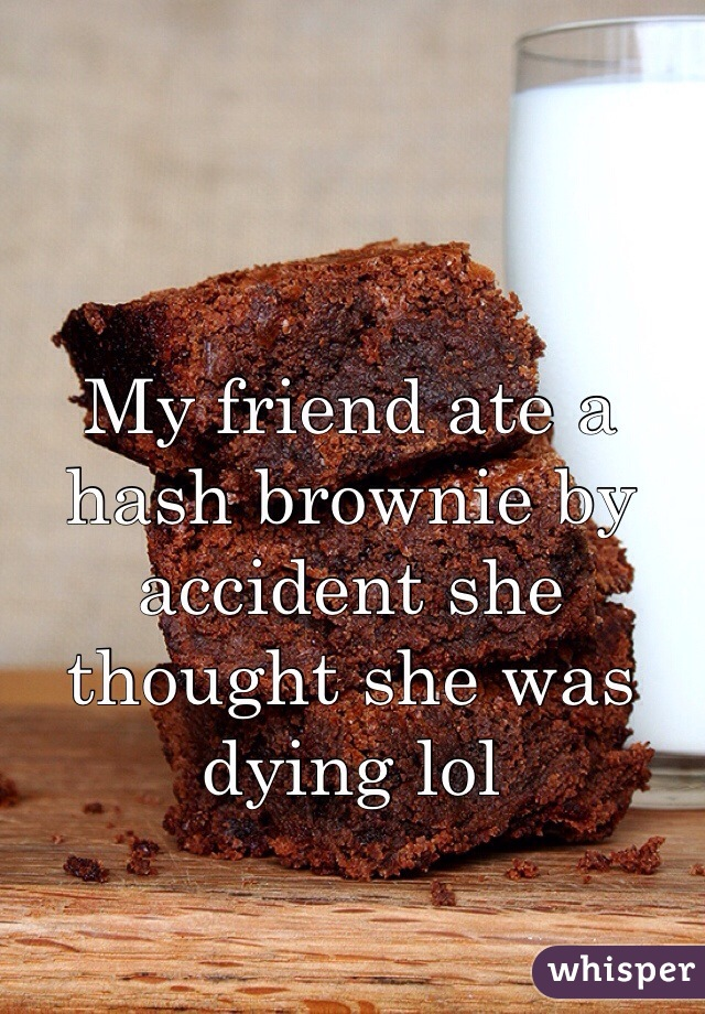 My friend ate a hash brownie by accident she thought she was dying lol