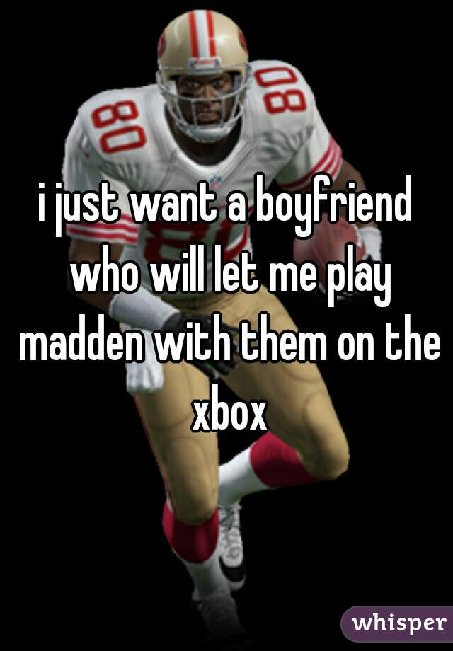 i just want a boyfriend who will let me play madden with them on the xbox