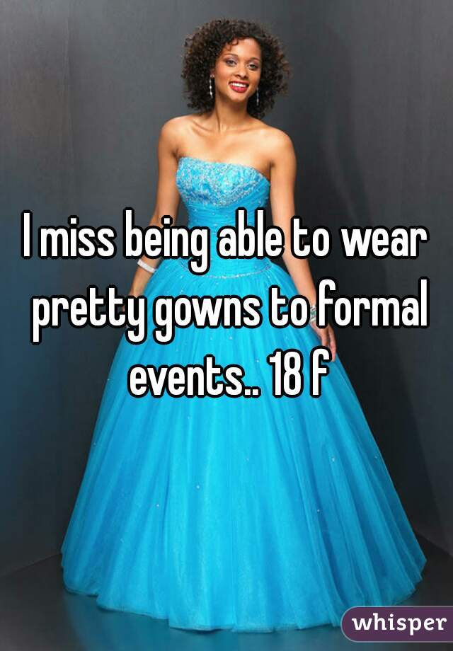 I miss being able to wear pretty gowns to formal events.. 18 f