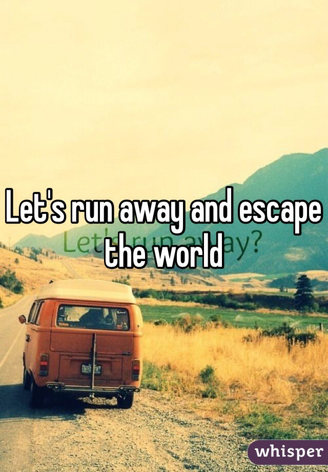 Let's run away and escape the world