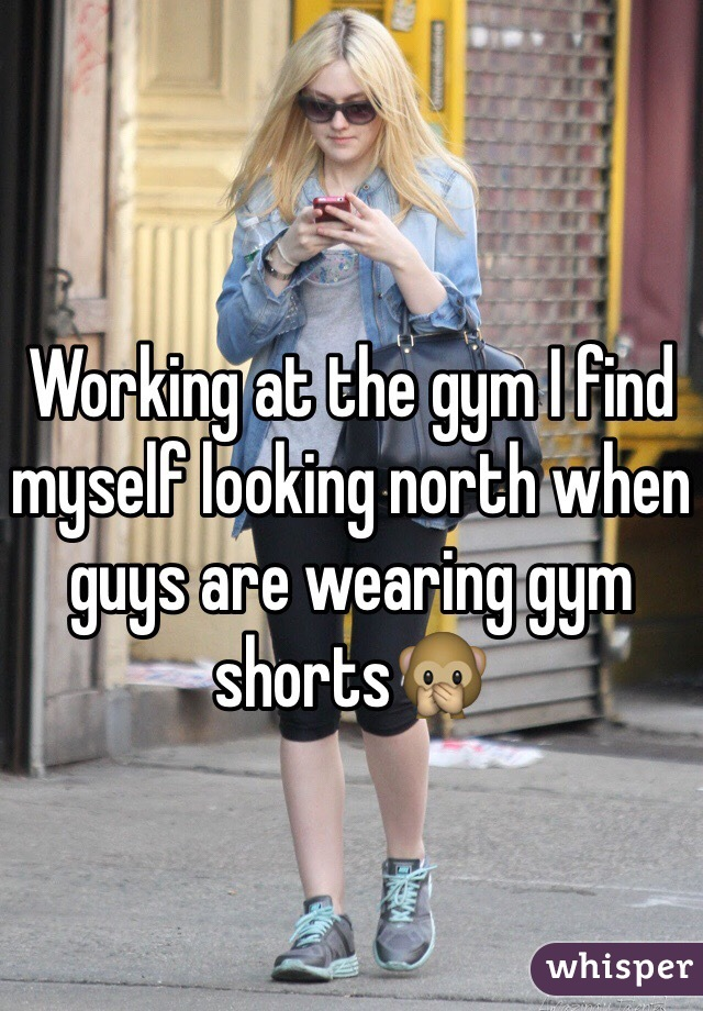 Working at the gym I find myself looking north when guys are wearing gym shorts🙊
