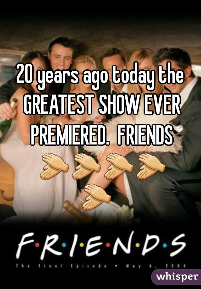 20 years ago today the GREATEST SHOW EVER PREMIERED.  FRIENDS 👏👏👏👏👏