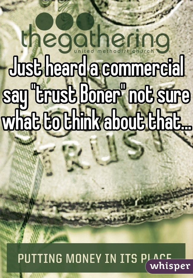 """Just heard a commercial say """"trust Boner"""" not sure what to think about that..."""