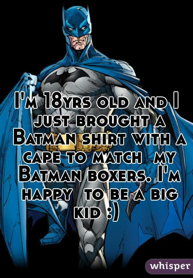 I'm 18yrs old and I just brought a Batman shirt with a cape to match  my Batman boxers. I'm happy  to be a big kid :)