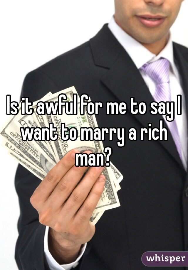 Is it awful for me to say I want to marry a rich man?