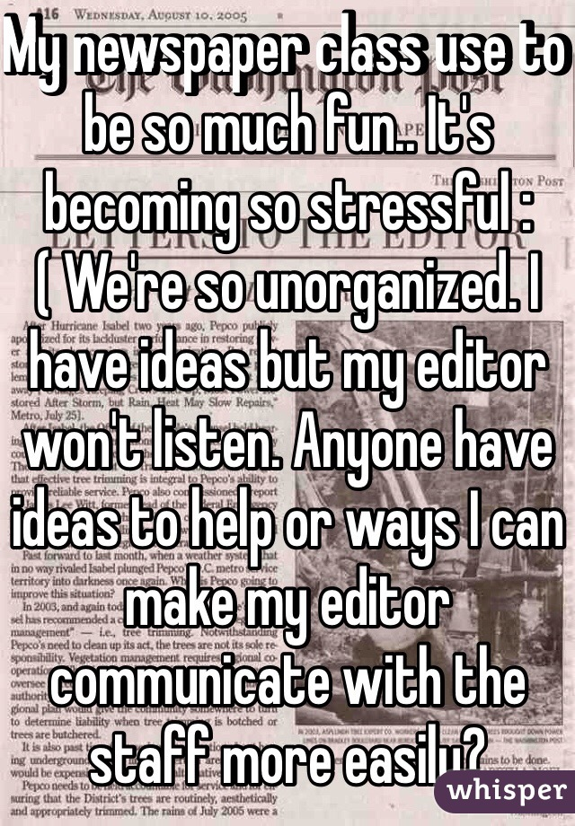 My newspaper class use to be so much fun.. It's becoming so stressful :( We're so unorganized. I have ideas but my editor won't listen. Anyone have ideas to help or ways I can make my editor communicate with the staff more easily?
