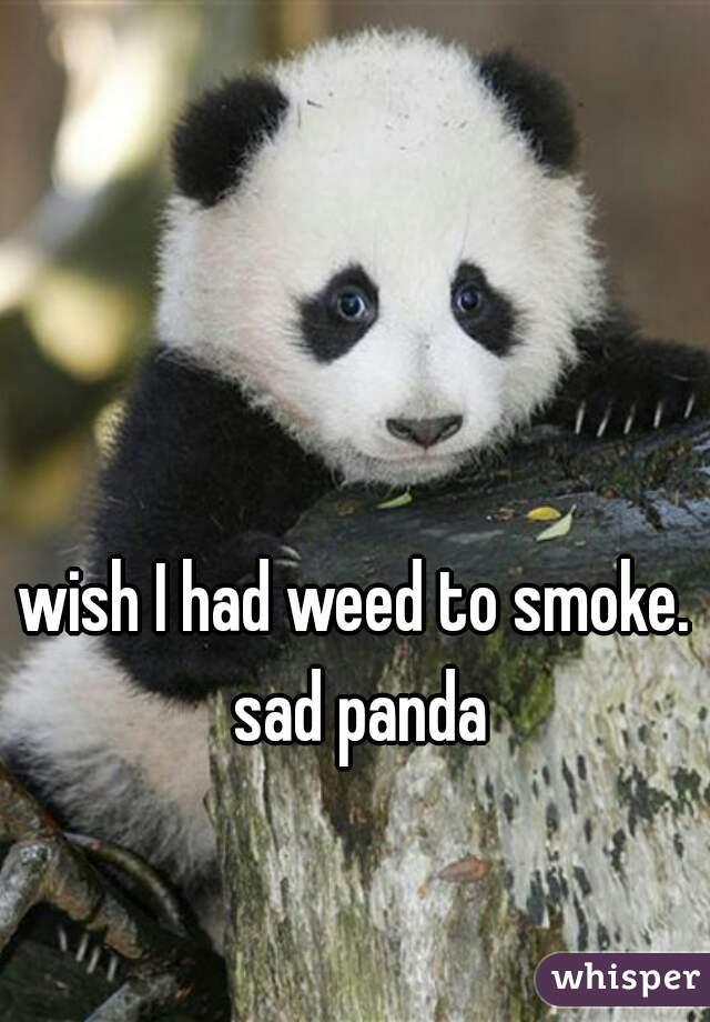 wish I had weed to smoke. sad panda