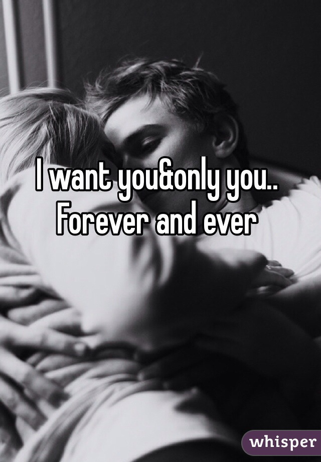 I want you&only you.. Forever and ever