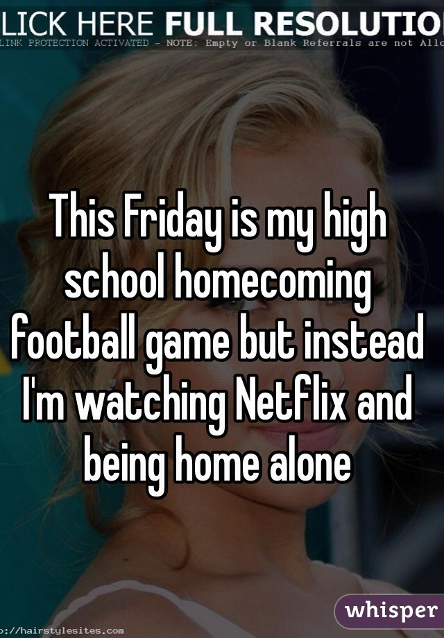 This Friday is my high school homecoming football game but instead I'm watching Netflix and being home alone