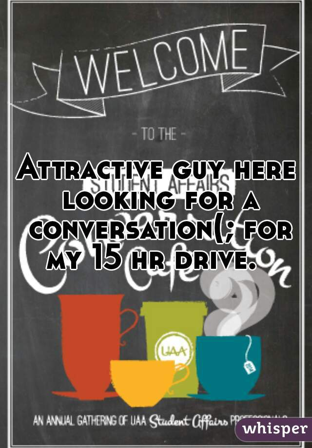 Attractive guy here looking for a conversation(; for my 15 hr drive.