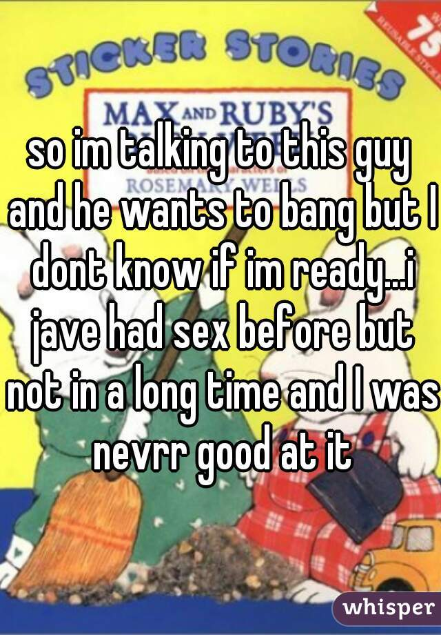 so im talking to this guy and he wants to bang but I dont know if im ready...i jave had sex before but not in a long time and I was nevrr good at it