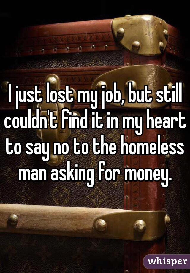 I just lost my job, but still couldn't find it in my heart to say no to the homeless man asking for money.