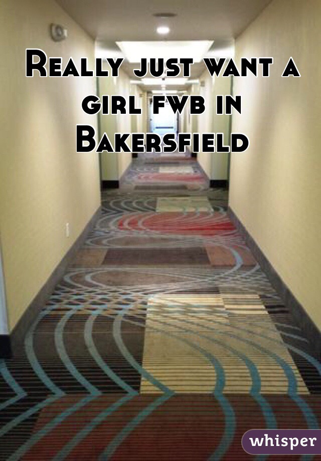 Really just want a girl fwb in Bakersfield