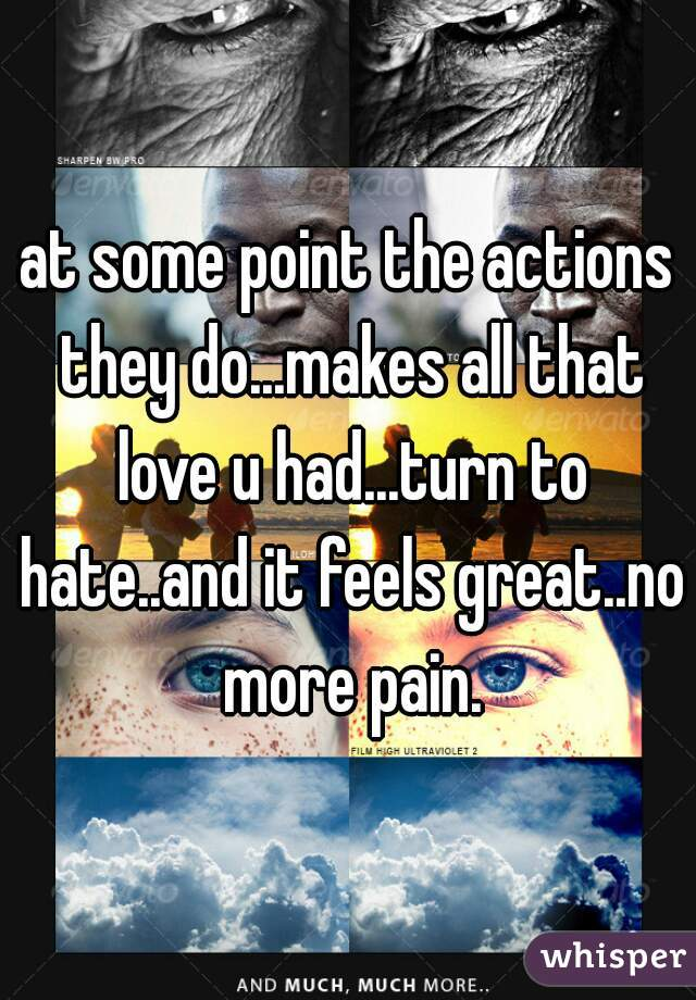 at some point the actions they do...makes all that love u had...turn to hate..and it feels great..no more pain.