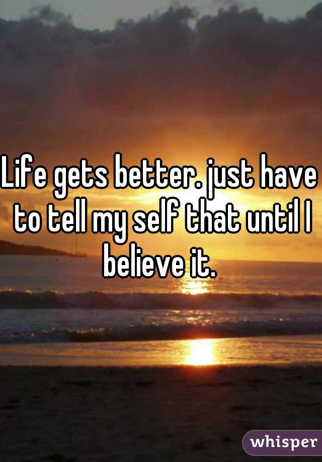 Life gets better. just have to tell my self that until I believe it.