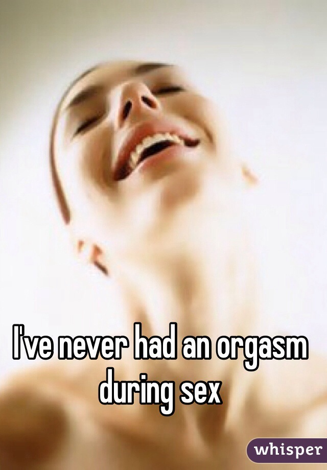 I've never had an orgasm during sex